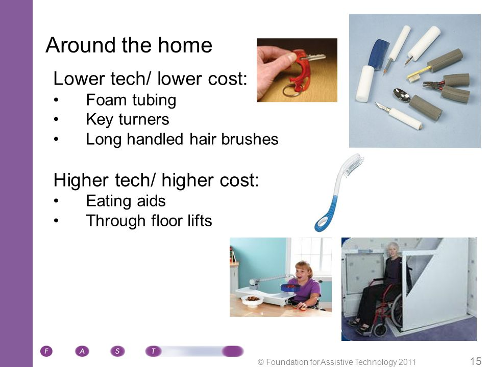 © Foundation for Assistive Technology 2011 15 Around the home Lower tech/ lower cost: Foam tubing Key turners Long handled hair brushes Higher tech/ higher cost: Eating aids Through floor lifts