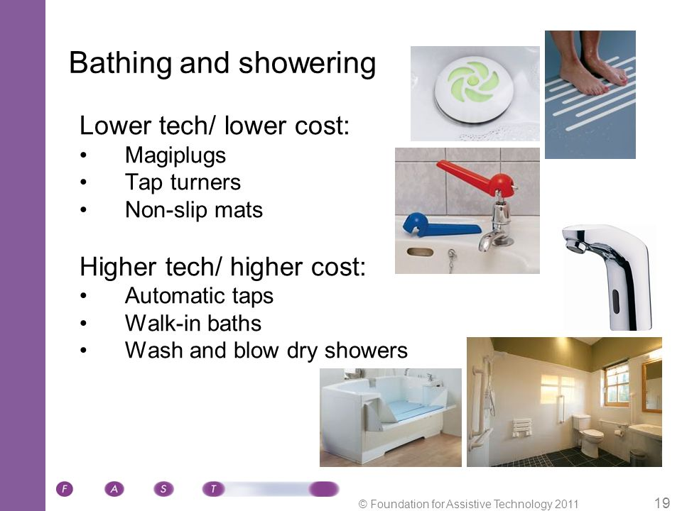 © Foundation for Assistive Technology 2011 19 Bathing and showering Lower tech/ lower cost: Magiplugs Tap turners Non-slip mats Higher tech/ higher cost: Automatic taps Walk-in baths Wash and blow dry showers