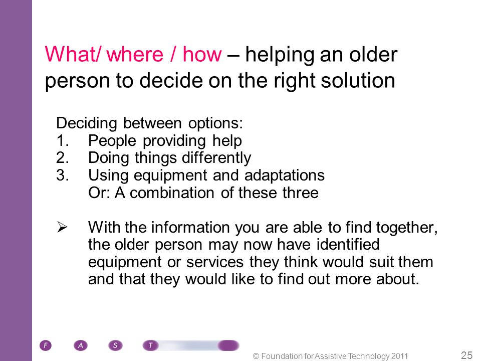 © Foundation for Assistive Technology 2011 25 Deciding between options: 1.People providing help 2.Doing things differently 3.Using equipment and adaptations Or: A combination of these three  With the information you are able to find together, the older person may now have identified equipment or services they think would suit them and that they would like to find out more about.