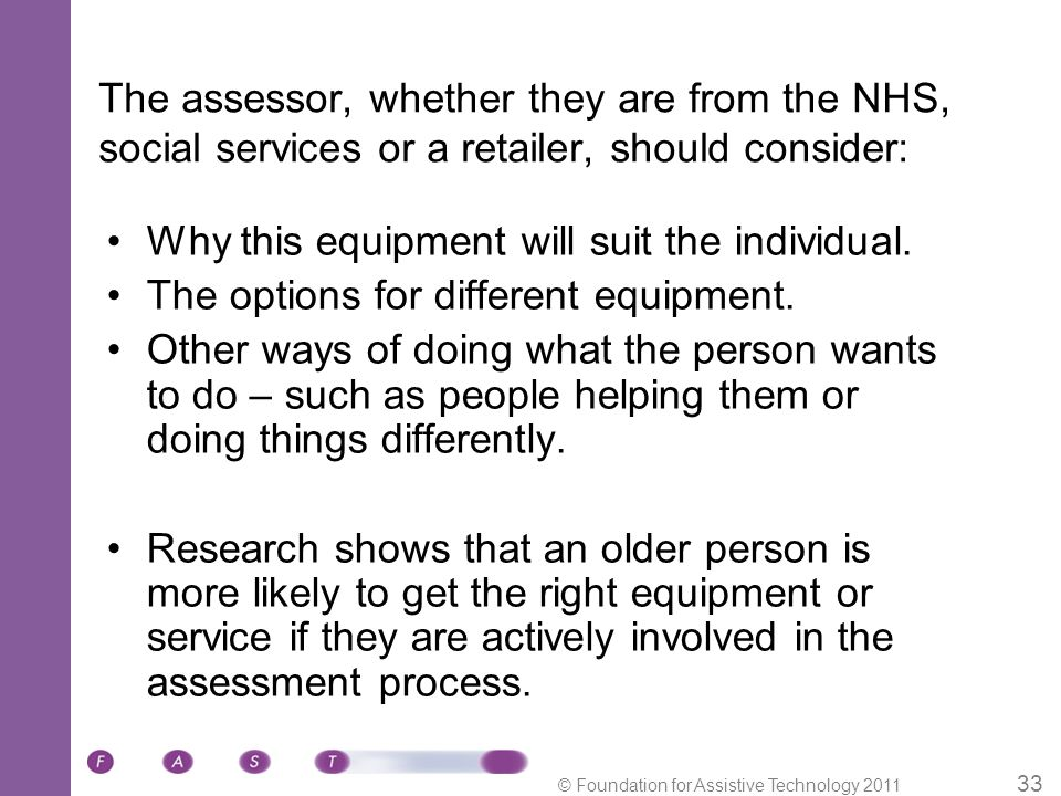 © Foundation for Assistive Technology 2011 33 The assessor, whether they are from the NHS, social services or a retailer, should consider: Why this equipment will suit the individual.
