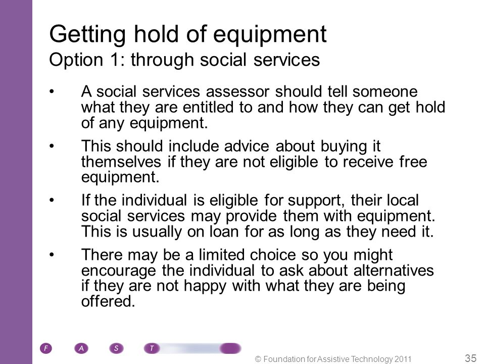© Foundation for Assistive Technology 2011 35 Getting hold of equipment Option 1: through social services A social services assessor should tell someone what they are entitled to and how they can get hold of any equipment.
