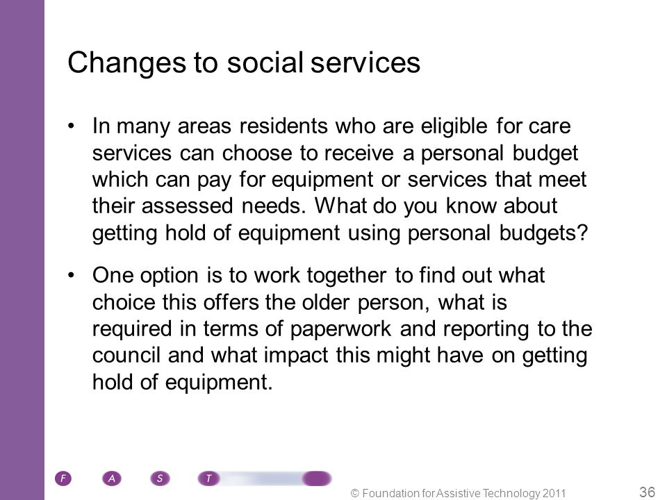© Foundation for Assistive Technology 2011 36 Changes to social services In many areas residents who are eligible for care services can choose to receive a personal budget which can pay for equipment or services that meet their assessed needs.