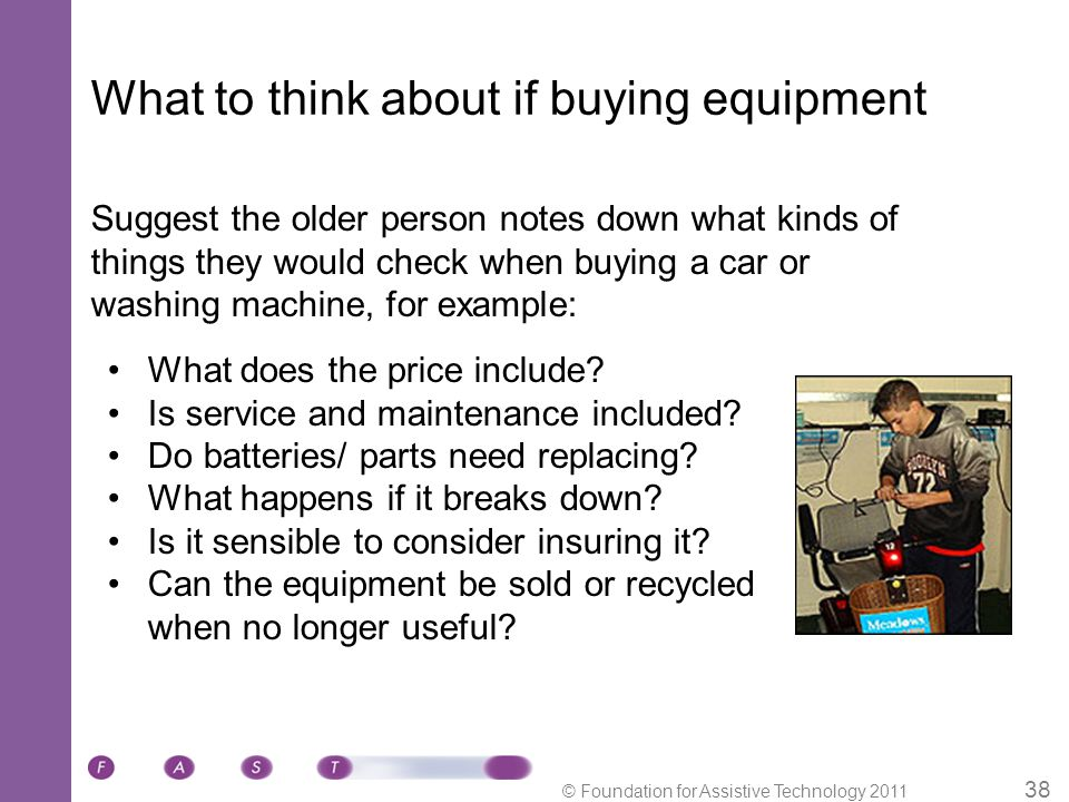 © Foundation for Assistive Technology 2011 38 What to think about if buying equipment What does the price include.