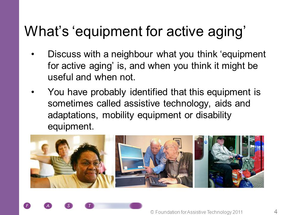 © Foundation for Assistive Technology 2011 25 Deciding between options: 1.People providing help 2.Doing things differently 3.Using equipment and adaptations Or: A combination of these three  With the information you are able to find together, the older person may now have identified equipment or services they think would suit them and that they would like to find out more about.