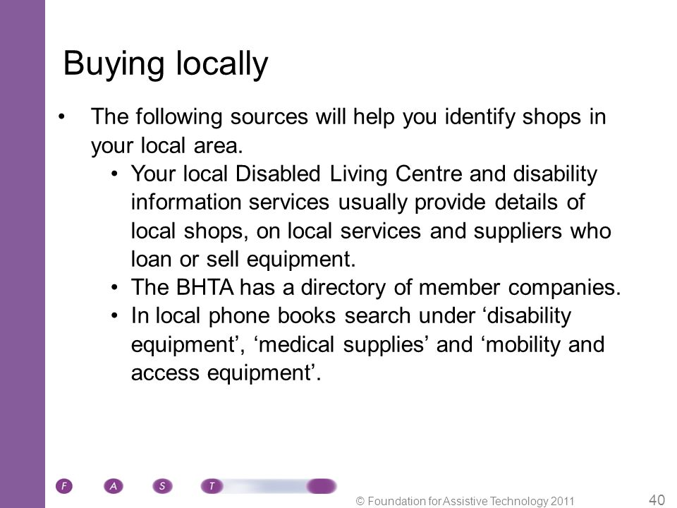 © Foundation for Assistive Technology 2011 40 Buying locally The following sources will help you identify shops in your local area.