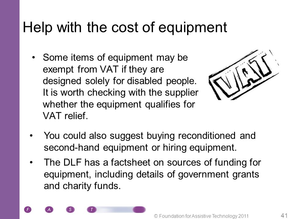 © Foundation for Assistive Technology 2011 41 Help with the cost of equipment Some items of equipment may be exempt from VAT if they are designed solely for disabled people.