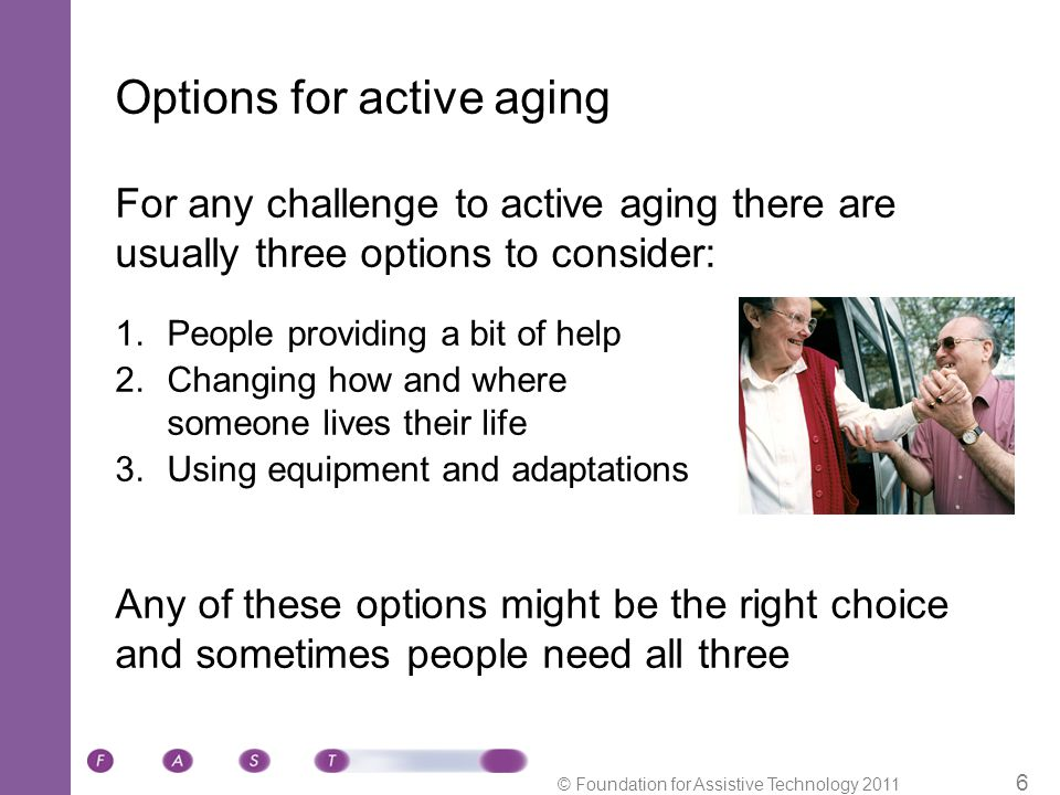 © Foundation for Assistive Technology 2011 6 Options for active aging For any challenge to active aging there are usually three options to consider: 1.People providing a bit of help 2.Changing how and where someone lives their life 3.Using equipment and adaptations Any of these options might be the right choice and sometimes people need all three