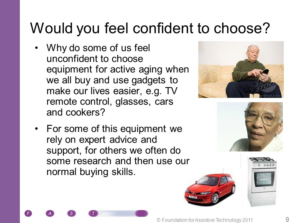 © Foundation for Assistive Technology 2011 9 Would you feel confident to choose.