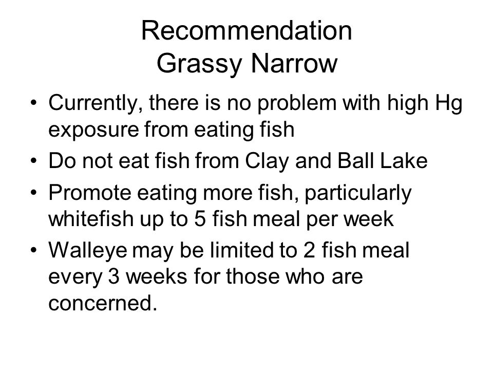 Recommendation Grassy Narrow Currently, there is no problem with high Hg exposure from eating fish Do not eat fish from Clay and Ball Lake Promote eating more fish, particularly whitefish up to 5 fish meal per week Walleye may be limited to 2 fish meal every 3 weeks for those who are concerned.