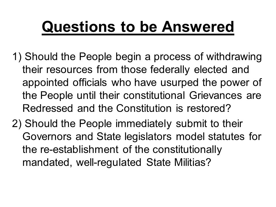 Questions to be Answered 1) Should the People begin a process of withdrawing their resources from those federally elected and appointed officials who have usurped the power of the People until their constitutional Grievances are Redressed and the Constitution is restored.