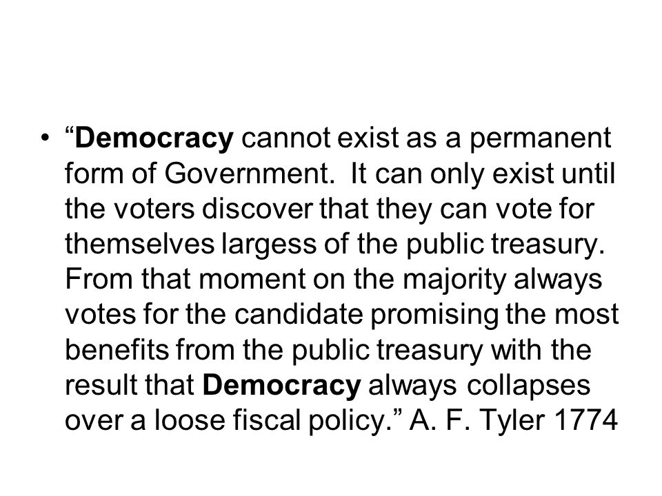 """""""Democracy cannot exist as a permanent form of Government. It can only exist until the voters discover that they can vote for themselves largess of th"""