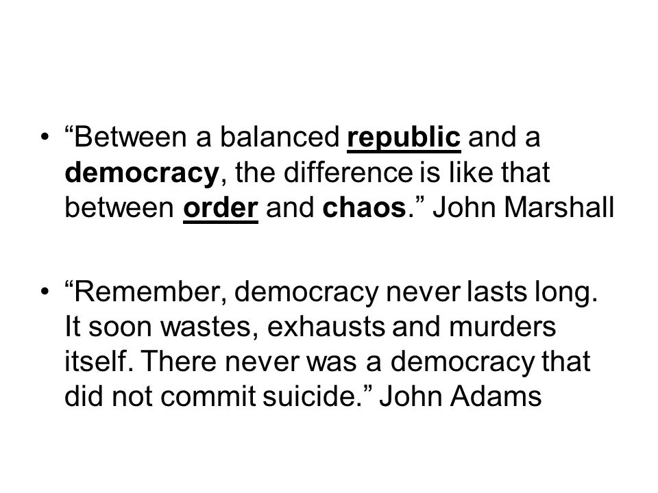 """""""Between a balanced republic and a democracy, the difference is like that between order and chaos."""" John Marshall """"Remember, democracy never lasts lon"""