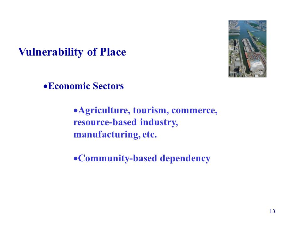 13 Vulnerability of Place  Economic Sectors  Agriculture, tourism, commerce, resource-based industry, manufacturing, etc.
