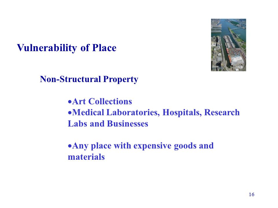 16 Vulnerability of Place Non-Structural Property  Art Collections  Medical Laboratories, Hospitals, Research Labs and Businesses  Any place with expensive goods and materials