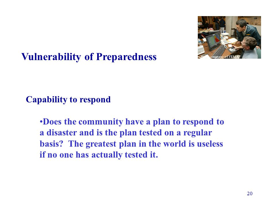 20 Vulnerability of Preparedness Capability to respond Does the community have a plan to respond to a disaster and is the plan tested on a regular basis.