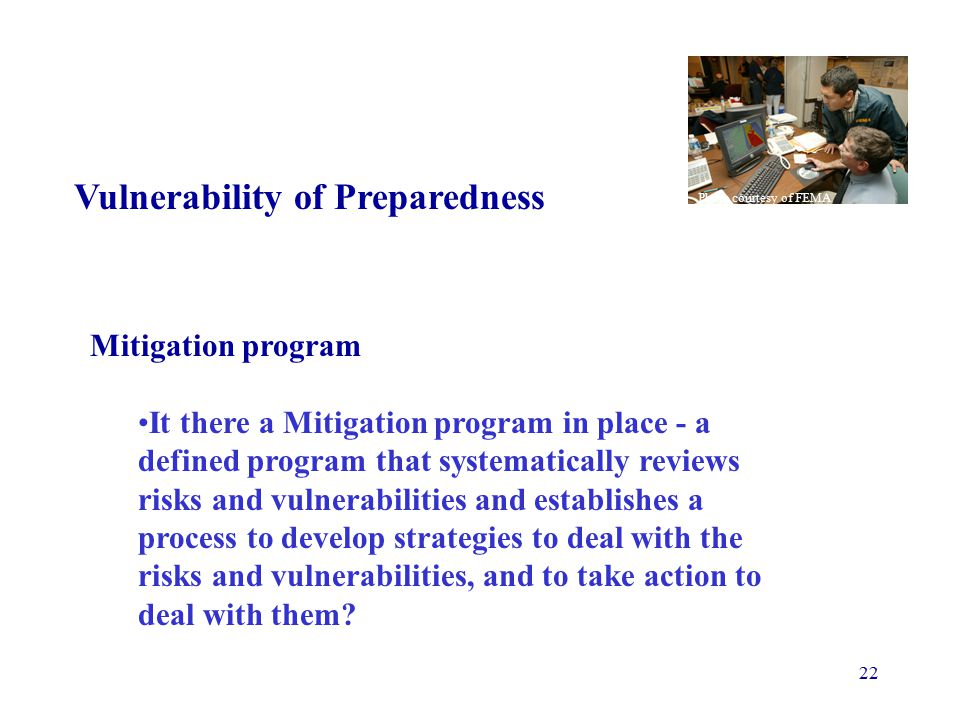 22 Vulnerability of Preparedness Mitigation program It there a Mitigation program in place - a defined program that systematically reviews risks and vulnerabilities and establishes a process to develop strategies to deal with the risks and vulnerabilities, and to take action to deal with them.