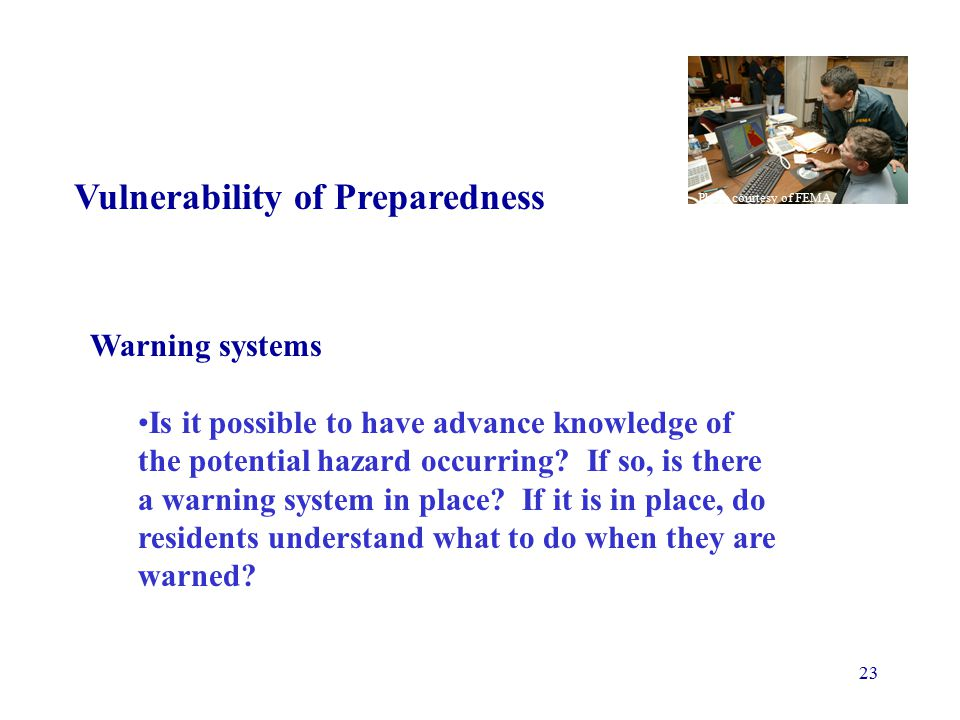 23 Vulnerability of Preparedness Warning systems Is it possible to have advance knowledge of the potential hazard occurring.