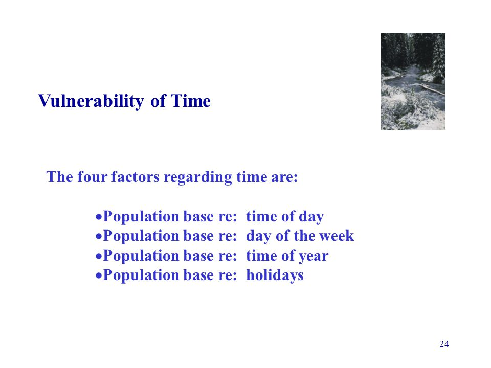 24 Vulnerability of Time The four factors regarding time are:  Population base re: time of day  Population base re: day of the week  Population base re: time of year  Population base re: holidays