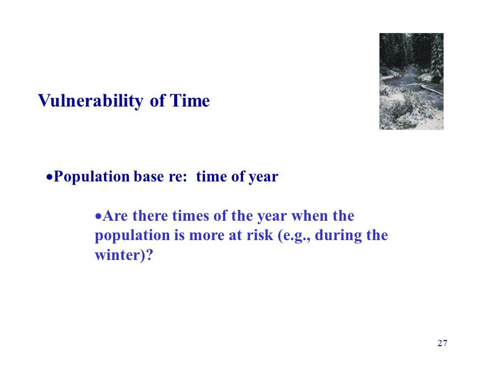 27 Vulnerability of Time  Population base re: time of year  Are there times of the year when the population is more at risk (e.g., during the winter)