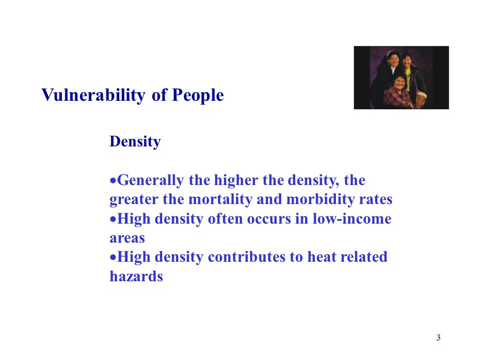 3 Vulnerability of People Density  Generally the higher the density, the greater the mortality and morbidity rates  High density often occurs in low-income areas  High density contributes to heat related hazards