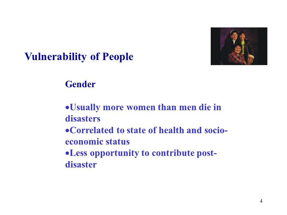 4 Vulnerability of People Gender  Usually more women than men die in disasters  Correlated to state of health and socio- economic status  Less opportunity to contribute post- disaster