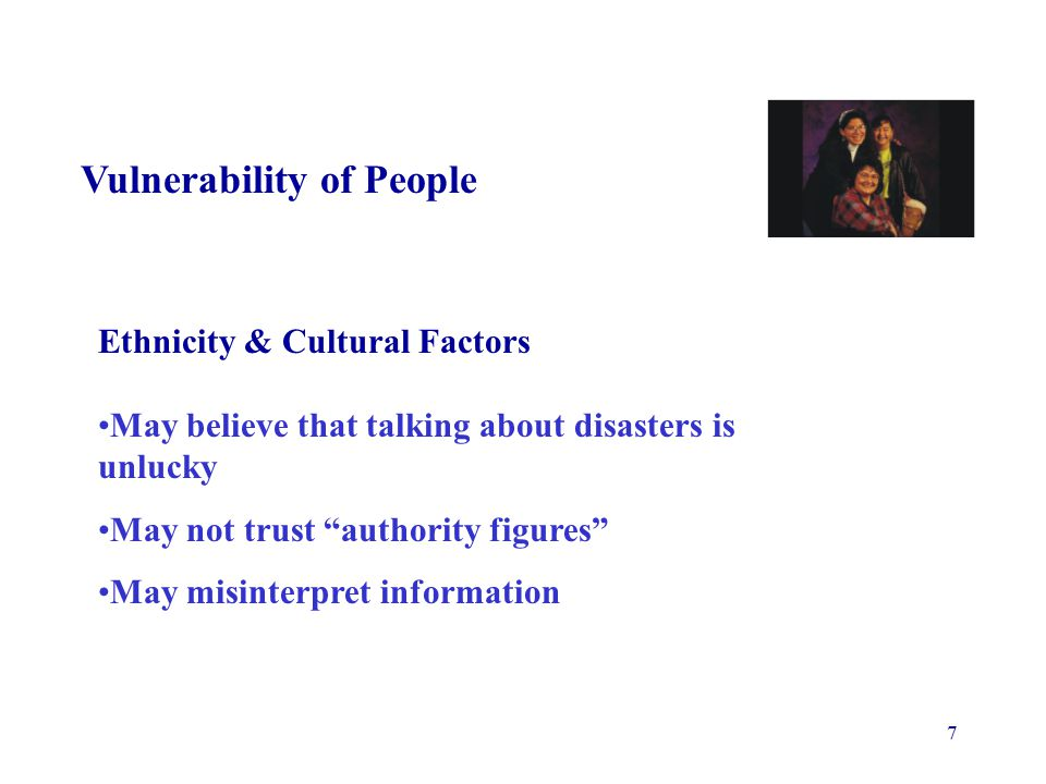 7 Vulnerability of People Ethnicity & Cultural Factors May believe that talking about disasters is unlucky May not trust authority figures May misinterpret information