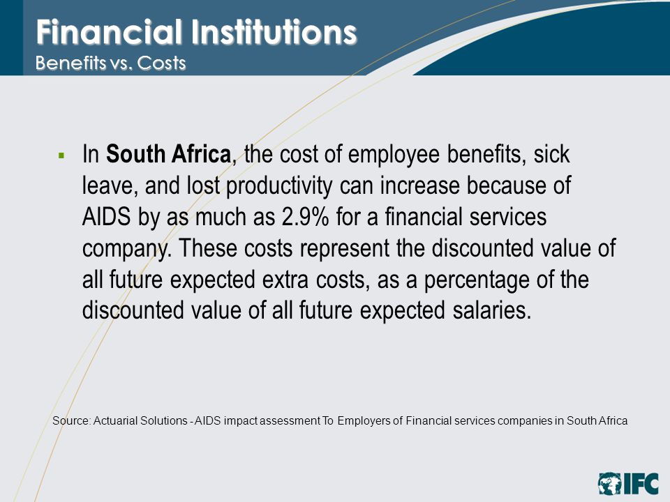 Financial Institutions Benefits vs. Costs  In South Africa, the cost of employee benefits, sick leave, and lost productivity can increase because of