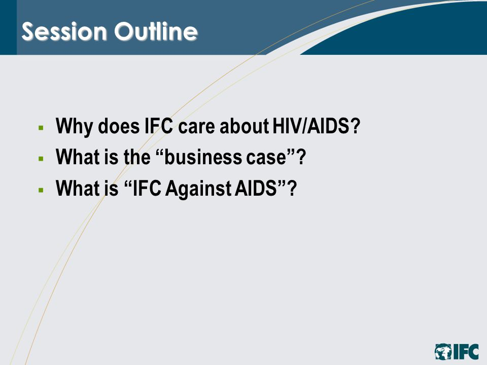"Session Outline  Why does IFC care about HIV/AIDS?  What is the ""business case""?  What is ""IFC Against AIDS""?"
