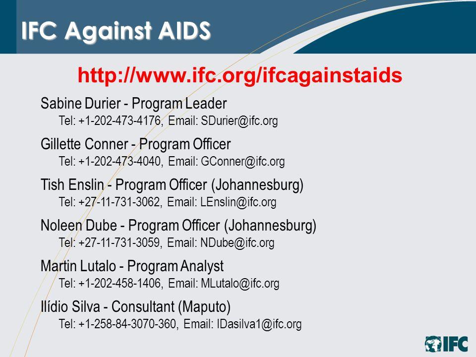 IFC Against AIDS http://www.ifc.org/ifcagainstaids Sabine Durier - Program Leader Tel: +1-202-473-4176, Email: SDurier@ifc.org Gillette Conner - Program Officer Tel: +1-202-473-4040, Email: GConner@ifc.org Tish Enslin - Program Officer (Johannesburg) Tel: +27-11-731-3062, Email: LEnslin@ifc.org Noleen Dube - Program Officer (Johannesburg) Tel: +27-11-731-3059, Email: NDube@ifc.org Martin Lutalo - Program Analyst Tel: +1-202-458-1406, Email: MLutalo@ifc.org Ilídio Silva - Consultant (Maputo) Tel: +1-258-84-3070-360, Email: IDasilva1@ifc.org