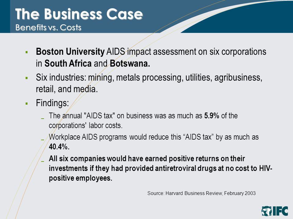 The Business Case Benefits vs. Costs  Boston University AIDS impact assessment on six corporations in South Africa and Botswana.  Six industries: mi