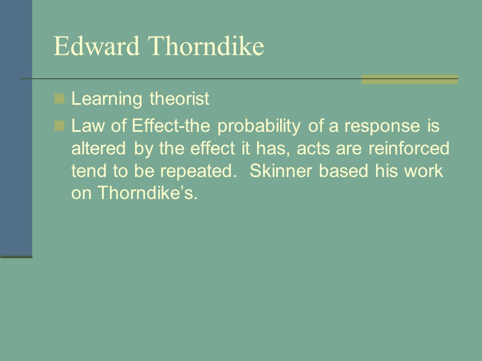 Edward Thorndike Learning theorist Law of Effect-the probability of a response is altered by the effect it has, acts are reinforced tend to be repeated.