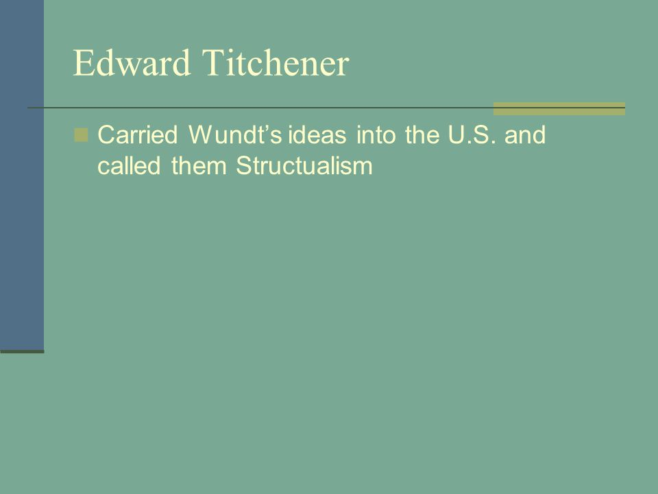Edward Titchener Carried Wundt's ideas into the U.S. and called them Structualism