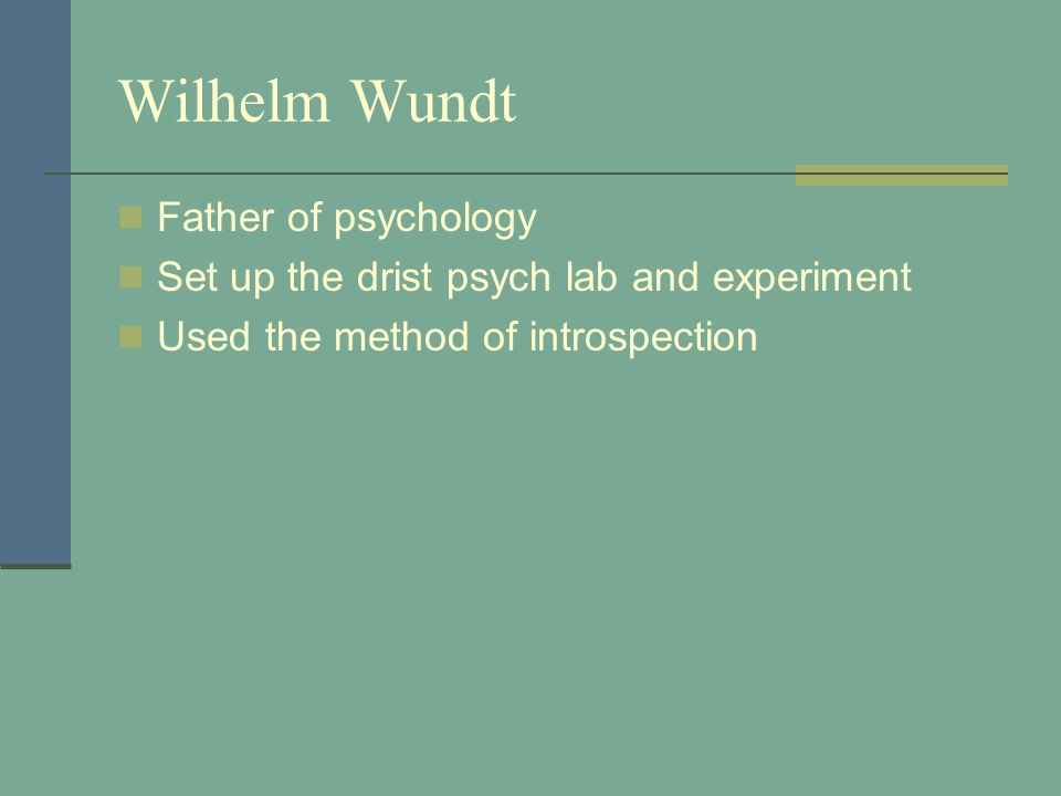 Wilhelm Wundt Father of psychology Set up the drist psych lab and experiment Used the method of introspection