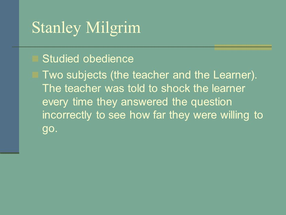 Stanley Milgrim Studied obedience Two subjects (the teacher and the Learner).