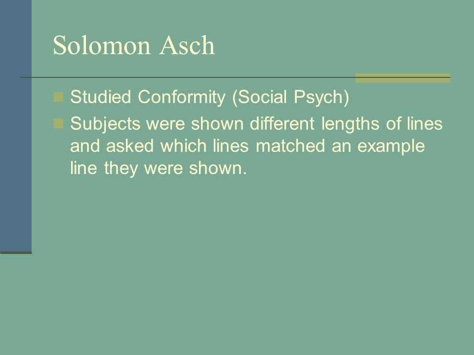 Solomon Asch Studied Conformity (Social Psych) Subjects were shown different lengths of lines and asked which lines matched an example line they were shown.