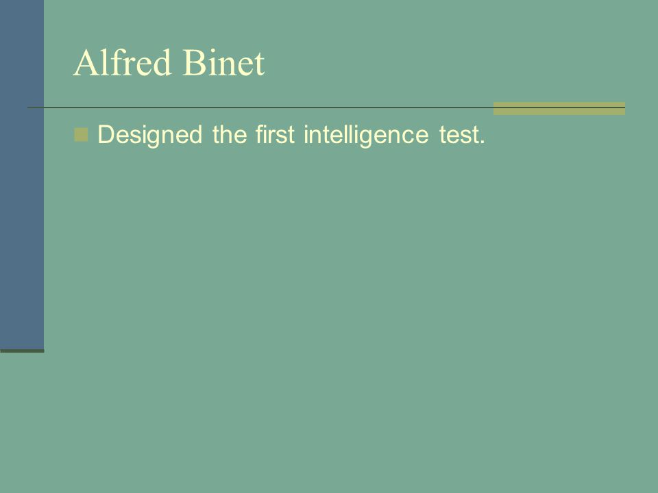 Alfred Binet Designed the first intelligence test.