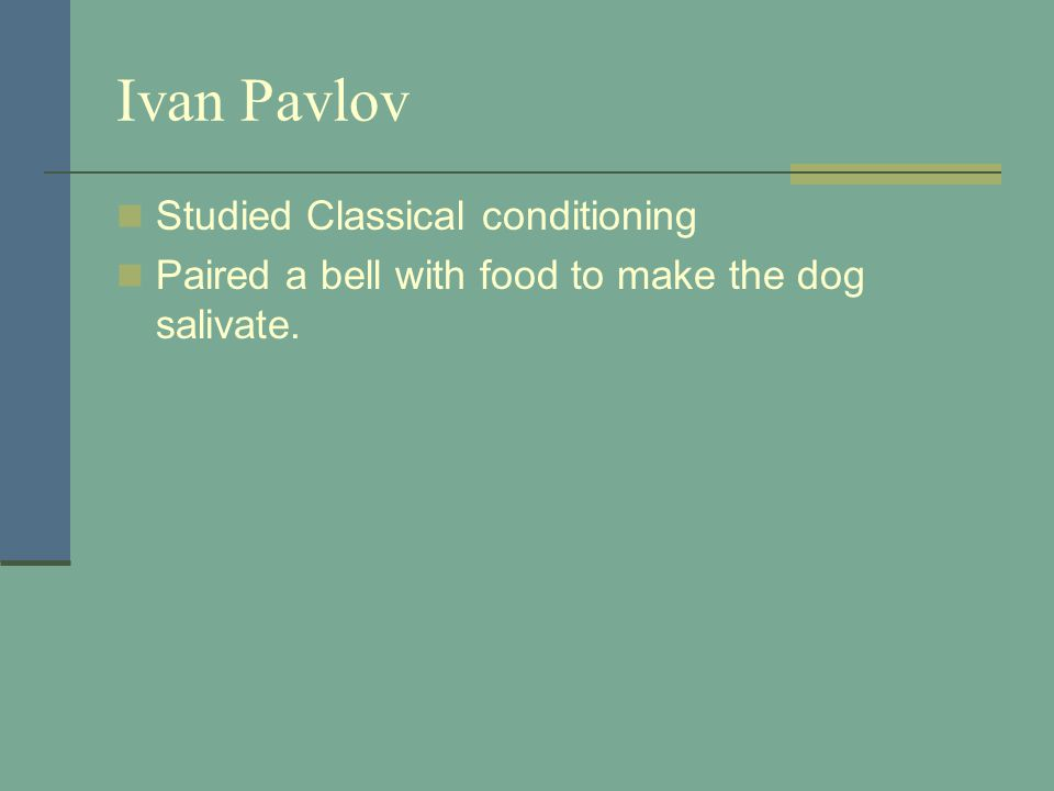 Ivan Pavlov Studied Classical conditioning Paired a bell with food to make the dog salivate.