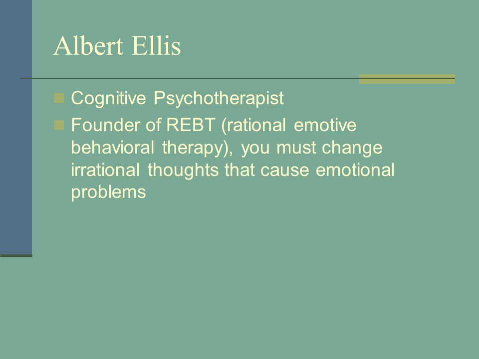 Albert Ellis Cognitive Psychotherapist Founder of REBT (rational emotive behavioral therapy), you must change irrational thoughts that cause emotional problems
