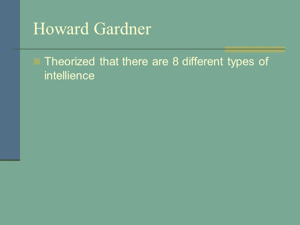 Howard Gardner Theorized that there are 8 different types of intellience