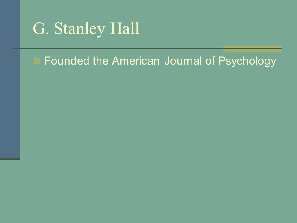 G. Stanley Hall Founded the American Journal of Psychology