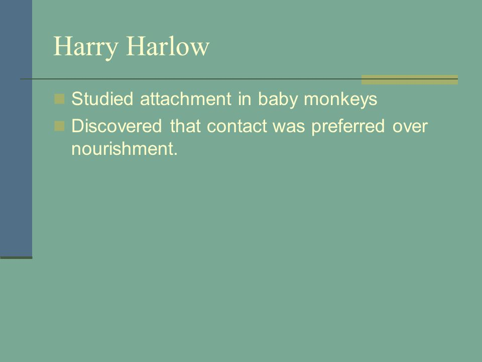 Harry Harlow Studied attachment in baby monkeys Discovered that contact was preferred over nourishment.