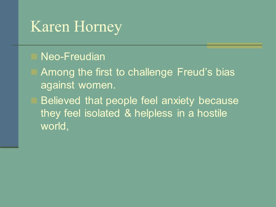 Karen Horney Neo-Freudian Among the first to challenge Freud's bias against women. Believed that people feel anxiety because they feel isolated & help