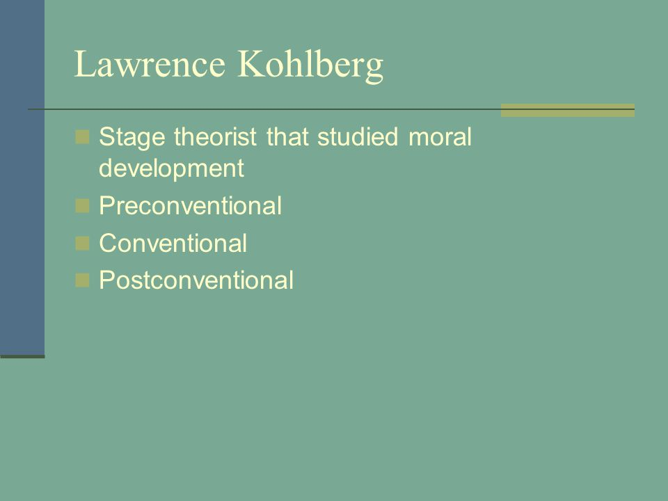 Lawrence Kohlberg Stage theorist that studied moral development Preconventional Conventional Postconventional