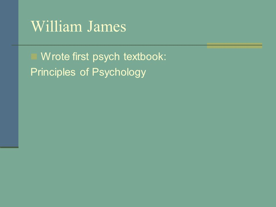William James Wrote first psych textbook: Principles of Psychology