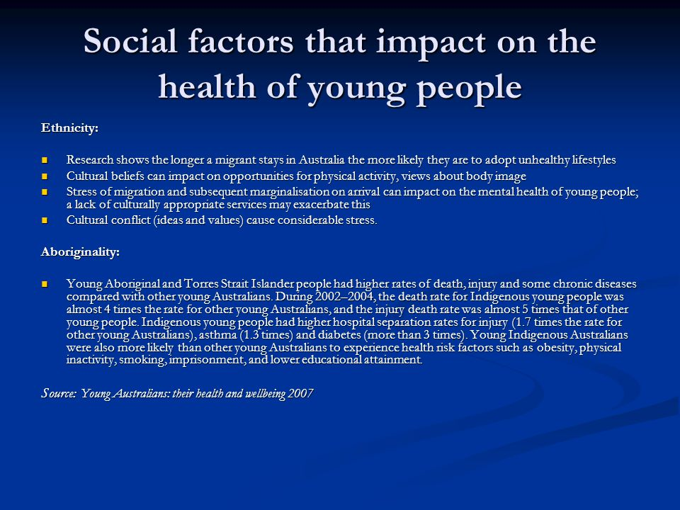 Social factors that impact on the health of young people Ethnicity: Research shows the longer a migrant stays in Australia the more likely they are to adopt unhealthy lifestyles Research shows the longer a migrant stays in Australia the more likely they are to adopt unhealthy lifestyles Cultural beliefs can impact on opportunities for physical activity, views about body image Cultural beliefs can impact on opportunities for physical activity, views about body image Stress of migration and subsequent marginalisation on arrival can impact on the mental health of young people; a lack of culturally appropriate services may exacerbate this Stress of migration and subsequent marginalisation on arrival can impact on the mental health of young people; a lack of culturally appropriate services may exacerbate this Cultural conflict (ideas and values) cause considerable stress.
