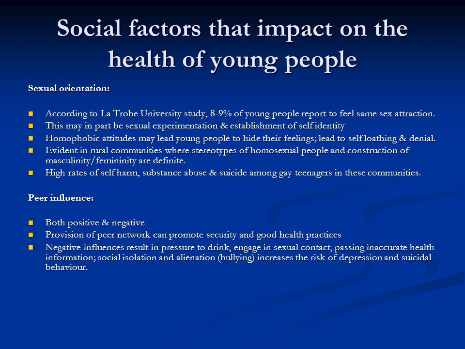 Social factors that impact on the health of young people Sexual orientation: According to La Trobe University study, 8-9% of young people report to feel same sex attraction.