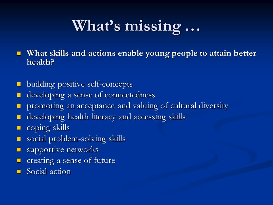 What's missing … What skills and actions enable young people to attain better health.