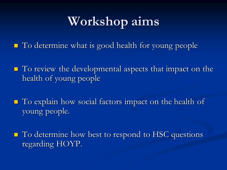 Workshop aims To determine what is good health for young people To determine what is good health for young people To review the developmental aspects that impact on the health of young people To review the developmental aspects that impact on the health of young people To explain how social factors impact on the health of young people.