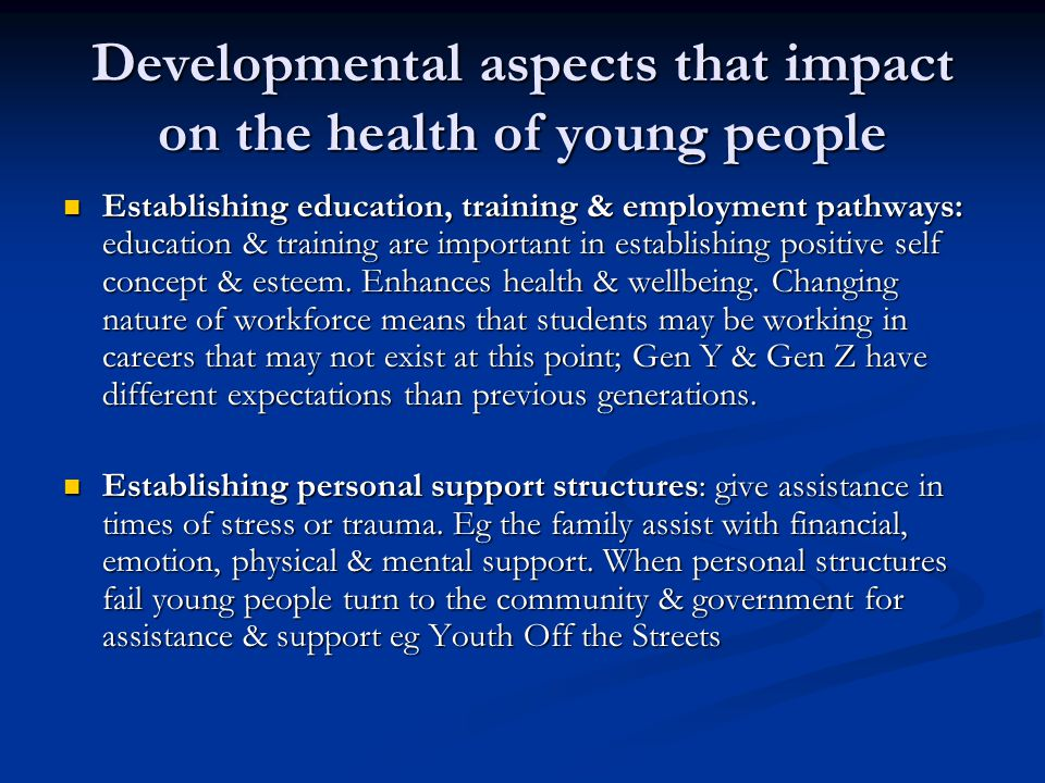 Developmental aspects that impact on the health of young people Establishing education, training & employment pathways: education & training are important in establishing positive self concept & esteem.