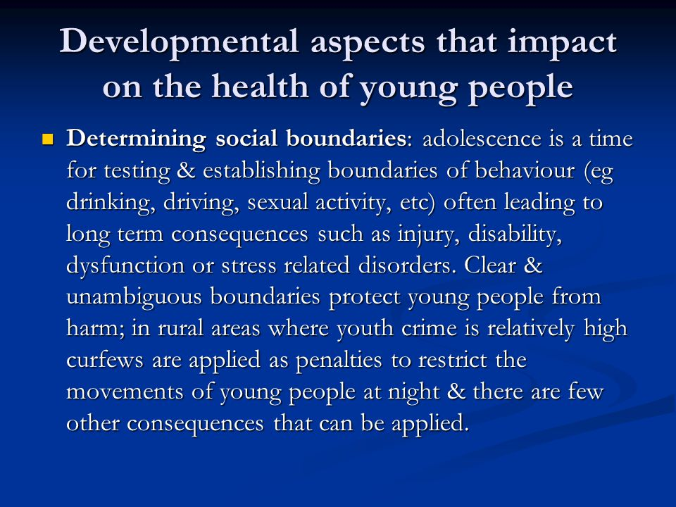 Developmental aspects that impact on the health of young people Determining social boundaries: adolescence is a time for testing & establishing boundaries of behaviour (eg drinking, driving, sexual activity, etc) often leading to long term consequences such as injury, disability, dysfunction or stress related disorders.